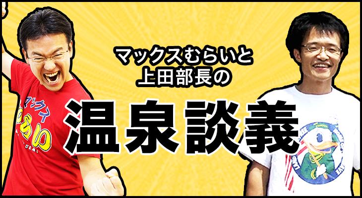 マックスむらいと上田部長の温泉談義